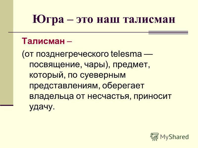 Югра – это наш талисман Талисман – (от поздние греческого telesma посвящение, чары), предмет, который, по суеверным представлениям, оберегает владельца от несчастья, приносит удачу.