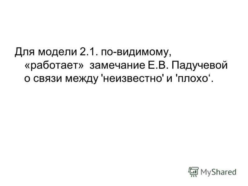 Для модели 2.1. по-видимому, «работает» замечание Е.В. Падучевой о связи между 'неизвестно' и 'плохо.
