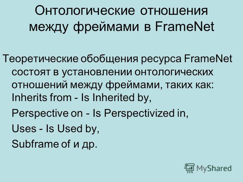 Онтологические отношения между фреймами в FrameNet Теоретические обобщения ресурса FrameNet состоят в установлении онтологических отношений между фреймами, таких как: Inherits from - Is Inherited by, Perspective on - Is Perspectivized in, Uses - Is U