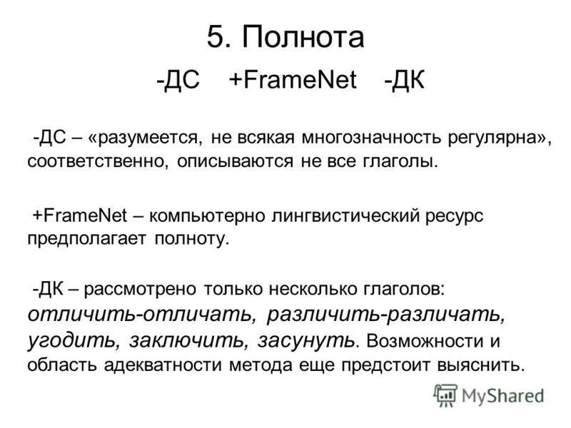 5. Полнота -ДС +FrameNet -ДК -ДС – «разумеется, не всякая многозначность регулярна», соответственно, описываются не все глаголы. +FrameNet – компьютерно лингвистический ресурс предполагает полноту. -ДК – рассмотрено только несколько глаголов: отличит