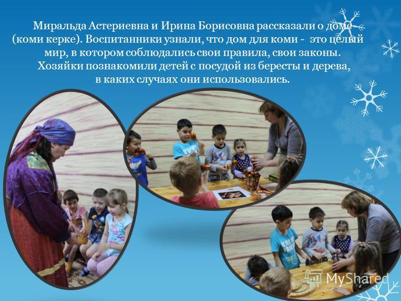 Миральда Астериевна и Ирина Борисовна рассказали о доме (коми герке). Воспитанники узнали, что дом для коми - это целый мир, в котором соблюдались свои правила, свои законы. Хозяйки познакомили детей с посудой из бересты и дерева, в каких случаях они