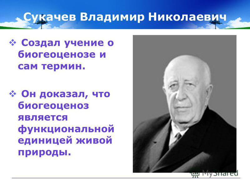 Сукачев Владимир Николаевич Создал учение о биогеоценозе и сам термин. Он доказал, что биогеоценоз является функциональной единицей живой природы.