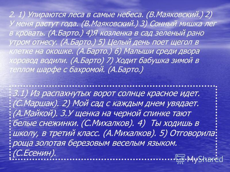 2. 1) Упираются леса в самые небеса. (В.Маяковский.) 2) У меня растут года. (В.Маяковский.) 3) Сонный мишка лег в кровать. (А.Барто.) 4)Я козленка в сад зеленый рано утром отнесу. (А.Барто.) 5) Целый день поет щегол в клетке на окошке. (А.Барто.) 6)