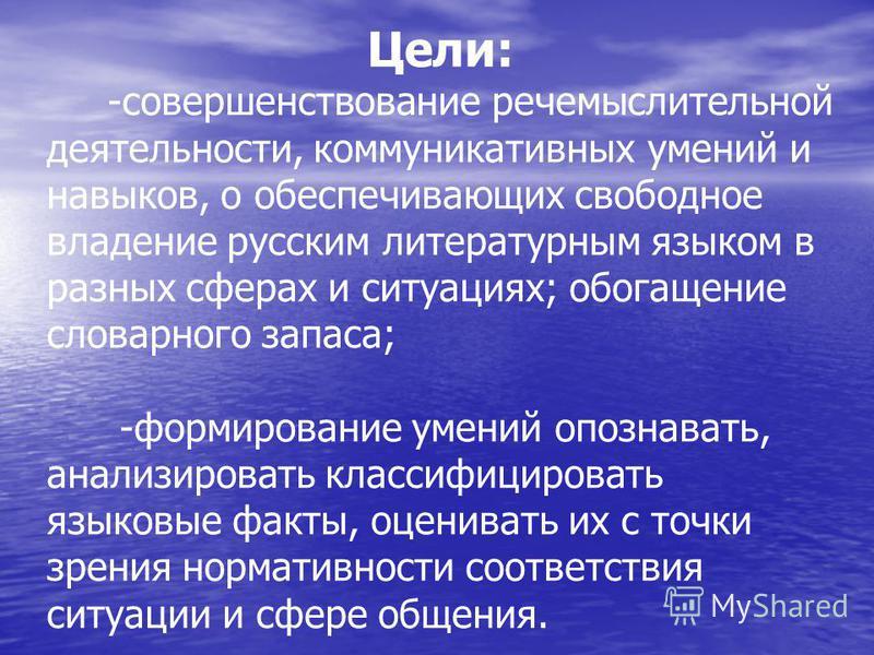 Цели: -совершенствование речемыслительной деятельности, коммуникативных умений и навыков, о обеспечивающих свободное владение русским литературным языком в разных сферах и ситуациях; обогащение словарного запаса; -формирование умений опознавать, анал