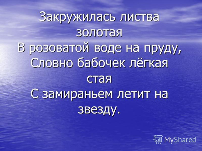 Закружилась листва золотая В розоватой воде на пруду, Словно бабочек лёгкая стая С замираньем летит на звезду.