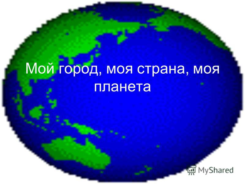 Мой город, моя страна, моя планета