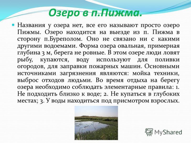 Озеро в п.Пижима. Названия у озера нет, все его называют просто озеро Пижмы. Озеро находится на выезде из п. Пижима в сторону п.Буреполом. Оно не связано ни с какими другими водоемами. Форма озера овальная, примерная глубина 3 м, берега не ровные. В