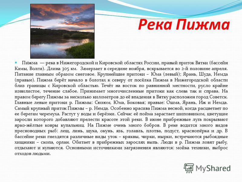 Река Пижима Пи́жима река в Нижегородской и Кировской областях России, правый приток Вятки (бассейн Камы, Волги). Длина 305 км. Замерзает в середине ноября, вскрывается во 2-й половине апреля. Питание главным образом снеговое. Крупнейшие притоки – Юма