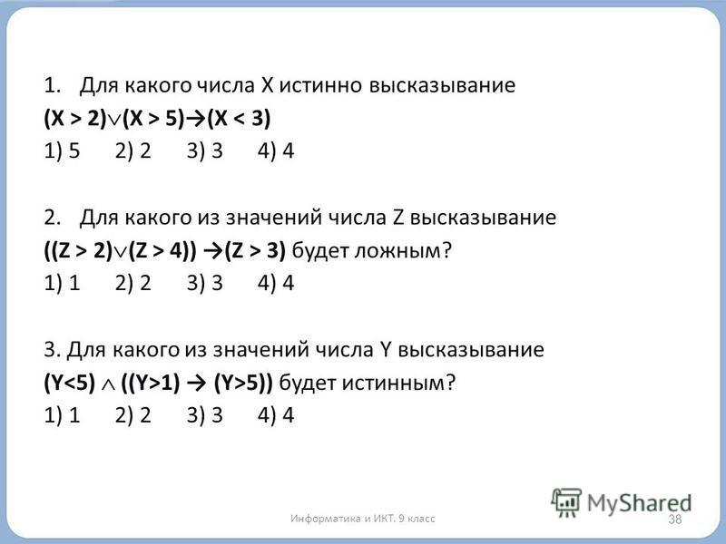 1. Для какого числа X истинно высказывание (X > 2) (X > 5)(X < 3) 1) 5 2) 23) 34) 4 2. Для какого из значений числа Z высказывание ((Z > 2) (Z > 4)) (Z > 3) будет ложным? 1) 12) 23) 34) 4 3. Для какого из значений числа Y высказывание (Y 1) (Y>5)) бу