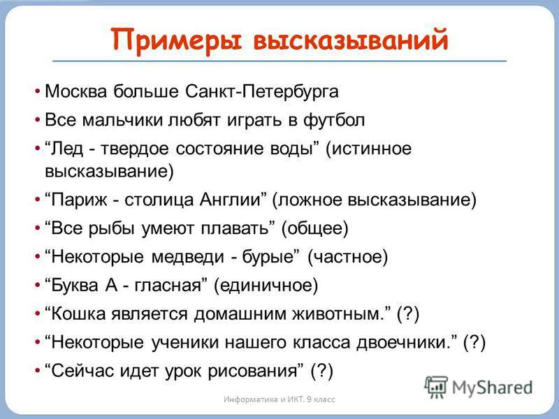 Примеры высказываний Москва больше Санкт-Петербурга Все мальчики любят играть в футбол Лед - твердое состояние воды (истинное высказывание) Париж - столица Англии (ложное высказывание) Все рыбы умеют плавать (общее) Некоторые медведи - бурые (частное