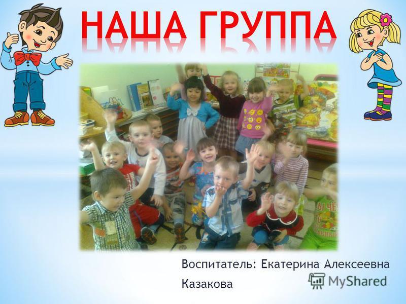 Воспитатель: Екатерина Алексеевна Казакова