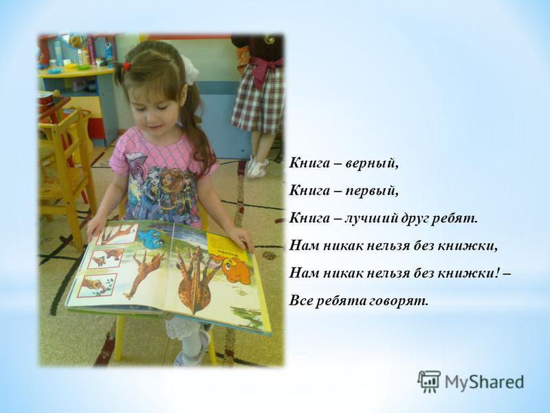 Книга – верный, Книга – первый, Книга – лучший друг ребят. Нам никак нельзя без книжки, Нам никак нельзя без книжки! – Все ребята говорят.