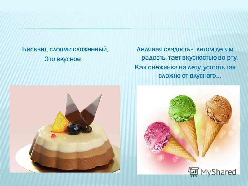 Бисквит, слоями сложенный, Это вкусное... Ледяная сладость - летом детям радость, тает вкусностью во рту, Как снежинка на лету, устоять так сложно от вкусного...
