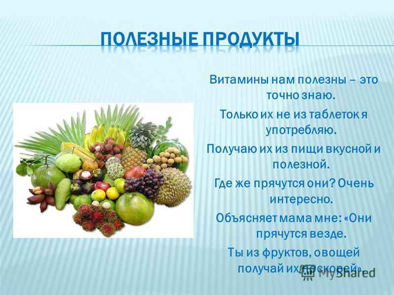 Витамины нам полезны – это точно знаю. Только их не из таблеток я употребляю. Получаю их из пищи вкусной и полезной. Где же прячутся они? Очень интересно. Объясняет мама мне: «Они прячутся везде. Ты из фруктов, овощей получай их поскорей».