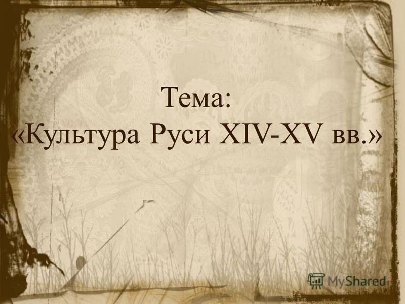 Тема: «Культура Руси XIV-XV вв.»