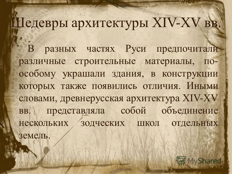 Шедевры архитектуры XIV-XV вв. В разных частях Руси предпочитали различные строительные материалы, по- особому украшали здания, в конструкции которых также появились отличия. Иными словами, древнерусская архитектура XIV-XV вв. представляла собой объе