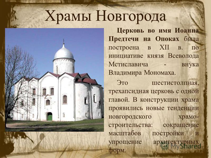Храмы Новгорода Церковь во имя Иоанна Предтечи на Опоках была построена в XII в. по инициативе князя Всеволода Мстиславича - внука Владимира Мономаха. Это шестистолпная, трехапсидная церковь с одной главой. В конструкции храма проявились новые тенден