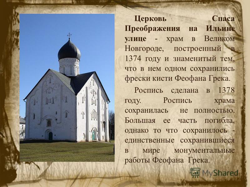 Церковь Спаса Преображения на Ильине улице - храм в Великом Новгороде, построенный в 1374 году и знаменитый тем, что в нем одном сохранились фрески кисти Феофана Грека. Роспись сделана в 1378 году. Роспись храма сохранилась не полностью. Большая ее ч