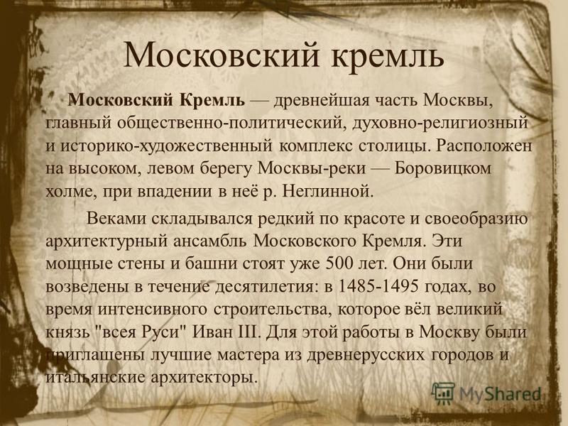 Московский кремль Московский Кремль древнейшая часть Москвы, главный общественно-политический, духовно-религиозный и историко-художественный комплекс столицы. Расположен на высоком, левом берегу Москвы-реки Боровицком холме, при впадении в неё р. Нег