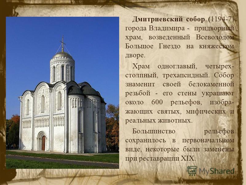 Дмитриевский собор (1194-7) города Владимира - придворный храм, возведенный Всеволодом Большое Гнездо на княжеском дворе. Храм одноглавый, четырех- столпный, трехапсидный. Собор знаменит своей белокаменной резьбой - его стены украшают около 600 релье