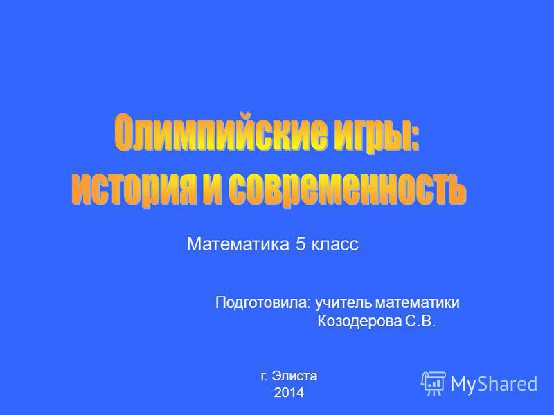 Математика 5 класс Подготовила: учитель математики Козодерова С.В. г. Элиста 2014
