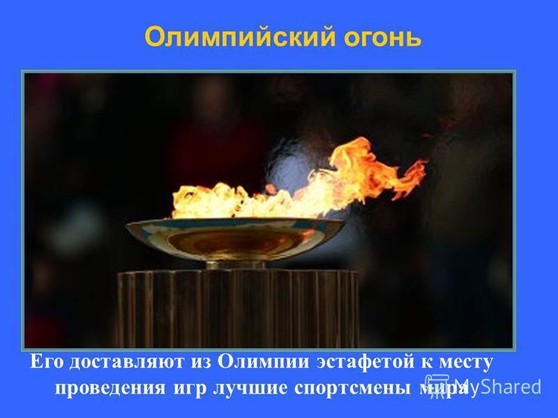 Его доставляют из Олимпии эстафетой к месту проведения игр лучшие спортсмены мира Олимпийский огонь
