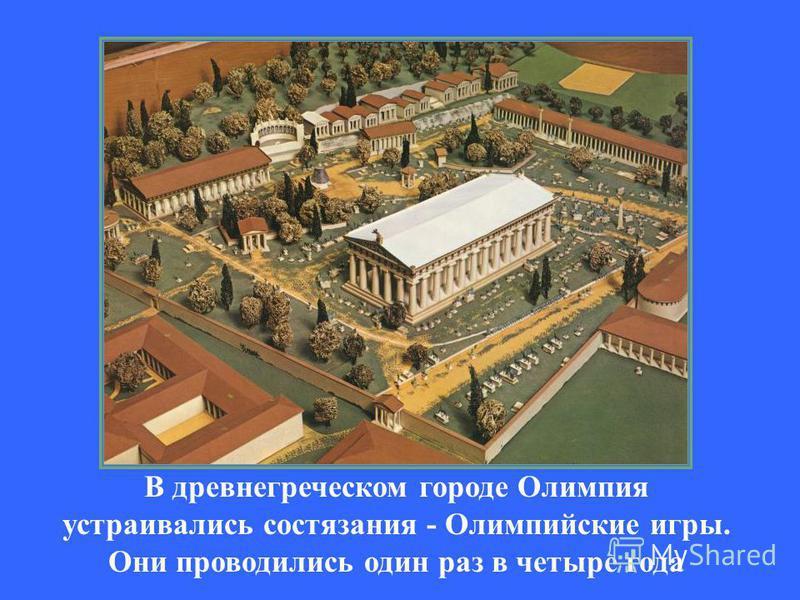 В древнегреческом городе Олимпия устраивались состязания - Олимпийские игры. Они проводились один раз в четыре года