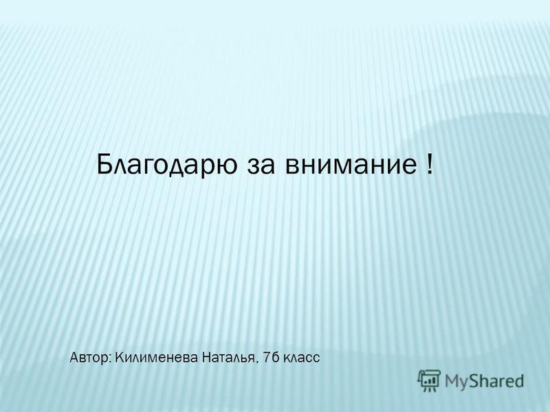 Благодарю за внимание ! Автор: Килименева Наталья, 7 б класс