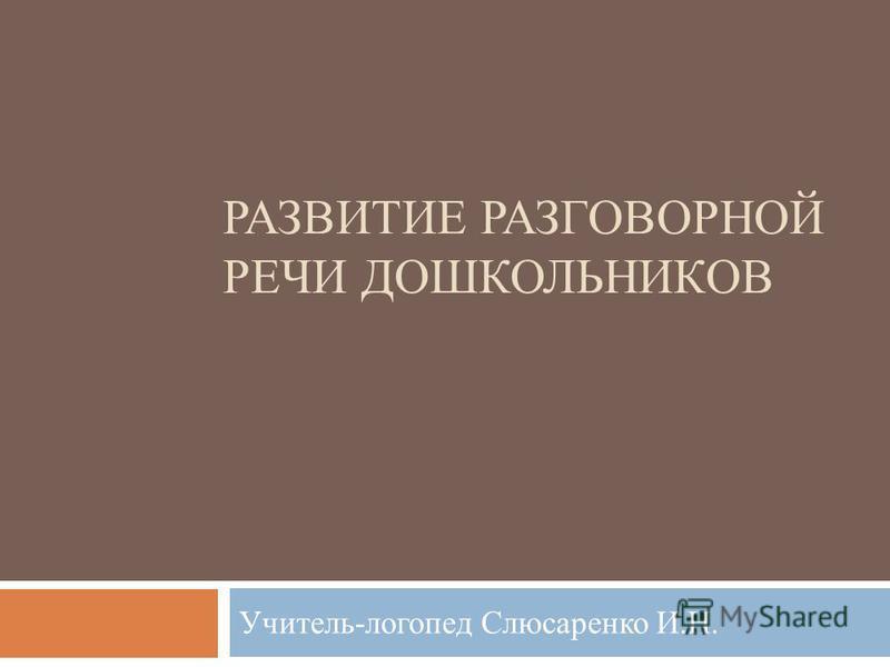РАЗВИТИЕ РАЗГОВОРНОЙ РЕЧИ ДОШКОЛЬНИКОВ Учитель-логопед Слюсаренко И.Н.