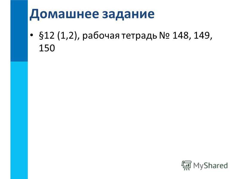 §12 (1,2), рабочая тетрадь 148, 149, 150 Домашнее задание