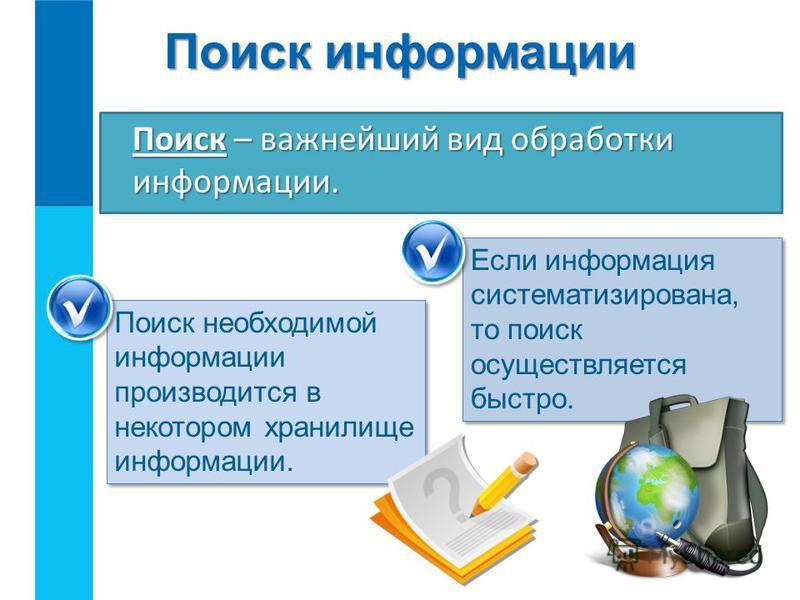 Поиск информации Если информация систематизирована, то поиск осуществляется быстро. Поиск – важнейший вид обработки информации. Поиск необходимой информации производится в некотором хранилище информации.