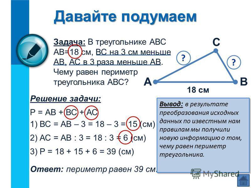 Давайте подумаем Задача: В треугольнике АВС АВ=18 см, ВС на 3 см меньше АВ, АС в 3 раза меньше АВ. Чему равен периметр треугольника АВС? АВ С 18 см Решение задачи: Р = АВ + ВС + АС 1) ВС = АВ – 3 = 18 – 3 = 15 (см) 2) АС = АВ : 3 = 18 : 3 = 6 (см) 3)
