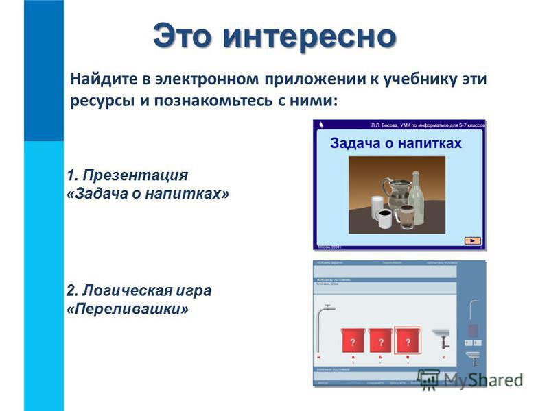 Это интересно Найдите в электронном приложении к учебнику эти ресурсы и познакомьтесь с ними: 1. Презентация «Задача о напитках» 2. Логическая игра «Переливашки»