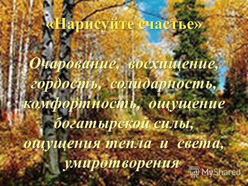 «Нарисуйте счастье» Очарование, восхищение, гордость, солидарность, комфортность, ощущение богатырской силы, ощущения тепла и света, умиротворения Очарование, восхищение, гордость, солидарность, комфортность, ощущение богатырской силы, ощущения тепла