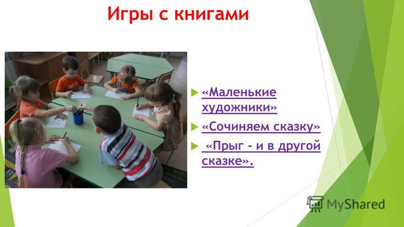 Игры с книгами «Маленькие художники» «Сочиняем сказку» «Прыг - и в другой сказке».