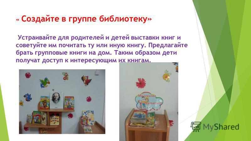 « Создайте в группе библиотеку» Устраивайте для родителей и детей выставки книг и советуйте им почитать ту или иную книгу. Предлагайте брать групповые книги на дом. Таким образом дети получат доступ к интересующим их книгам.