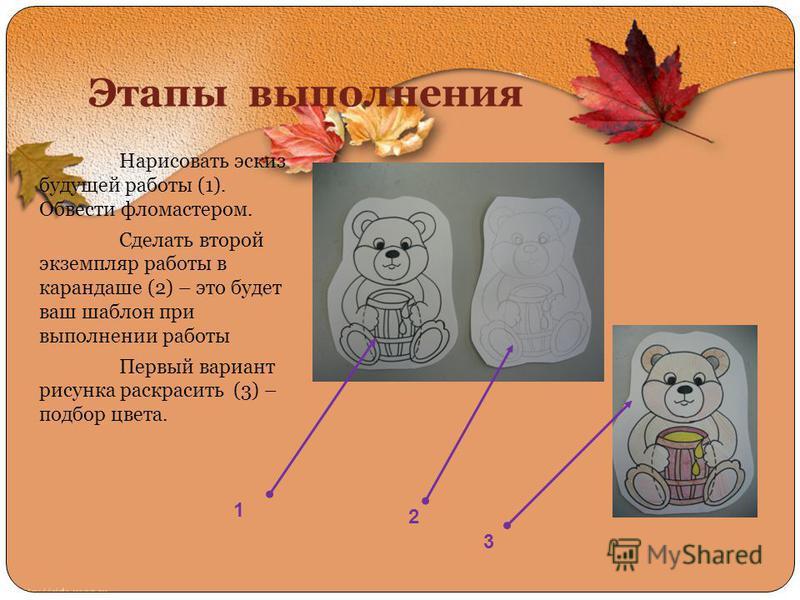 Этапы выполнения Нарисовать эскиз будущей работы (1). Обвести фломастером. Сделать второй экземпляр работы в карандаше (2) – это будет ваш шаблон при выполнении работы Первый вариант рисунка раскрасить (3) – подбор цвета. 1 2 3