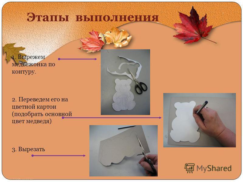 Этапы выполнения 1. Вырежем медвежонка по контуру. 2. Переведем его на цветной картон (подобрать основной цвет медведя) 3. Вырезать