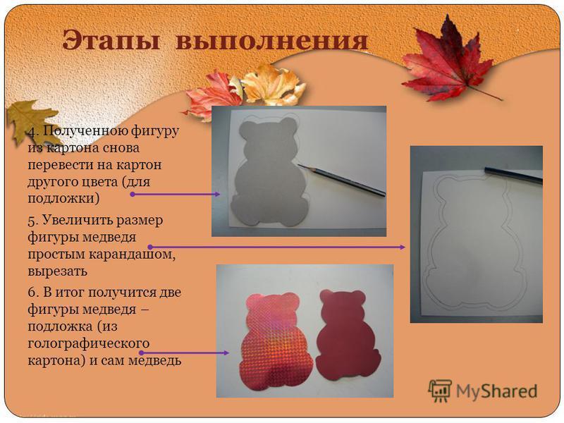 Этапы выполнения 4. Полученною фигуру из картона снова перевести на картон другого цвета (для подложки) 5. Увеличить размер фигуры медведя простым карандашом, вырезать 6. В итог получится две фигуры медведя – подложка (из голографического картона) и