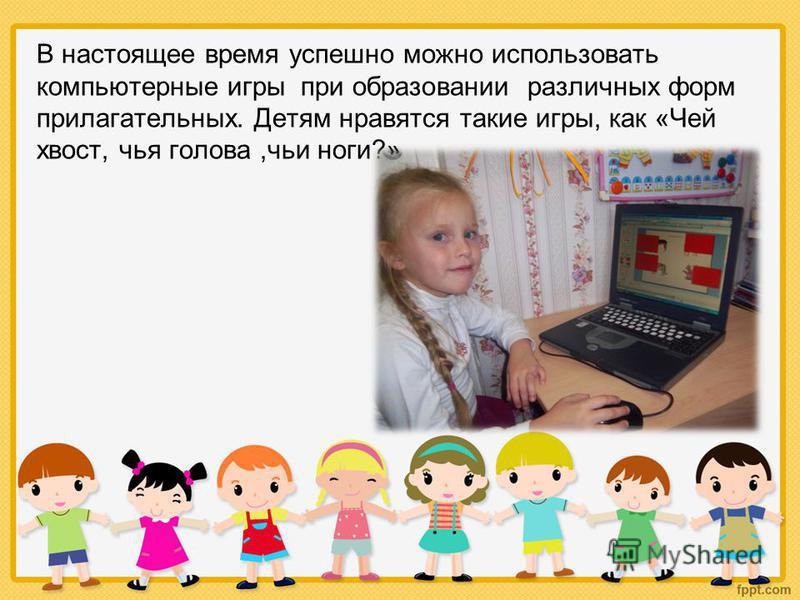 В настоящее время успешно можно использовать компьютерные игры при образовании различных форм прилагательных. Детям нравятся такие игры, как «Чей хвост, чья голова,чьи ноги?»