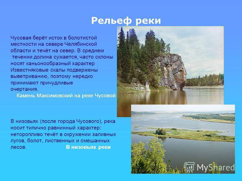 Рельеф реки Чусовая берёт исток в болотистой местности на севере Челябинской области и течёт на север. В среднем течении долина сужается, часто склоны носят каньонообразный характер Известняковые скалы подвержены выветриванию, поэтому нередко принима