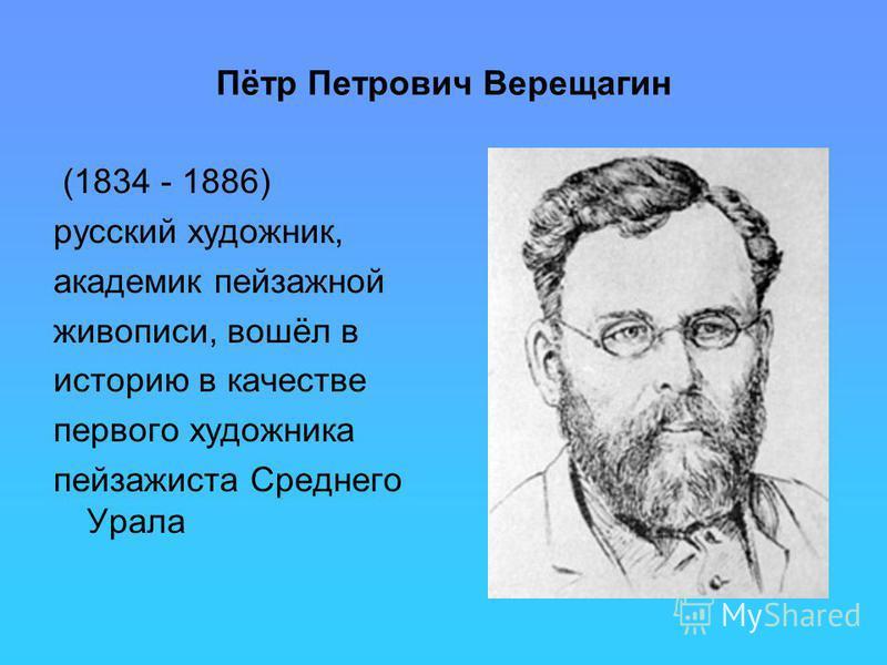 Пётр Петрович Верещагин (1834 - 1886) русский художник, академик пейзажной живописи, вошёл в историю в качестве первого художника пейзажиста Среднего Урала