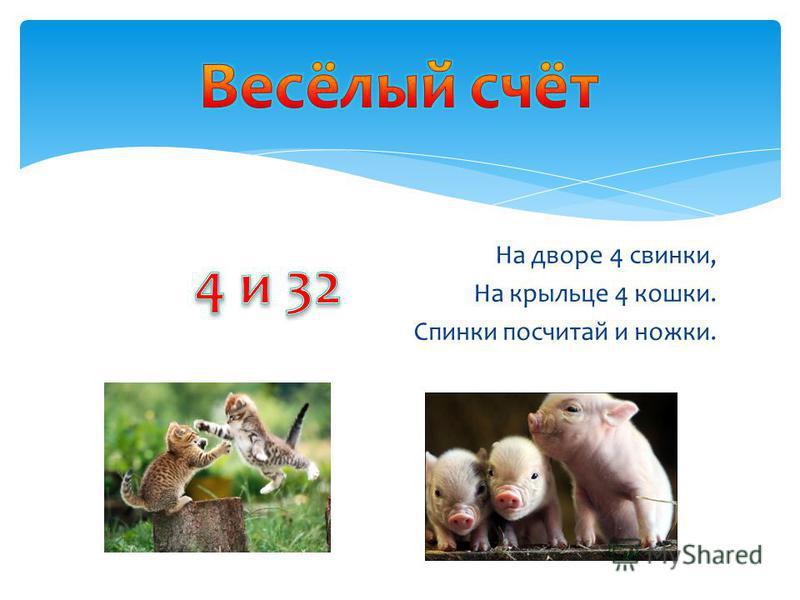 На дворе 4 свинки, На крыльце 4 кошки. Спинки посчитай и ножки.