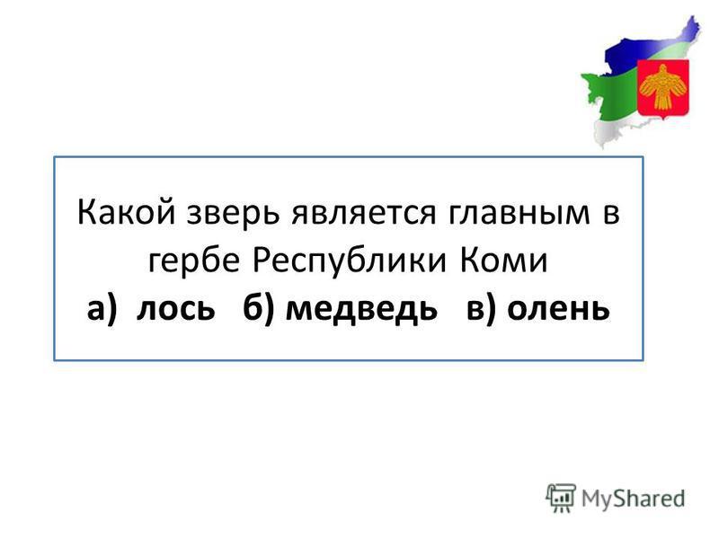 Какой зверь является главным в гербе Республики Коми а) лось б) медведь в) олень