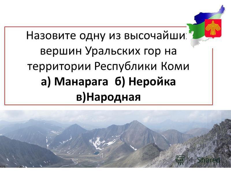 Назовите одну из высочайших вершин Уральских гор на территории Республики Коми а) Манарага б) Неройка в)Народная