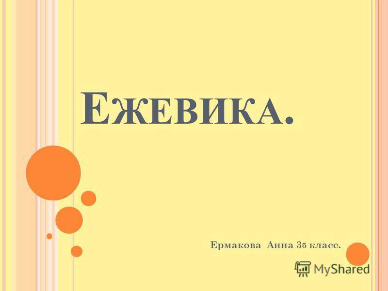 Е ЖЕВИКА. Ермакова Анна 3 б класс.