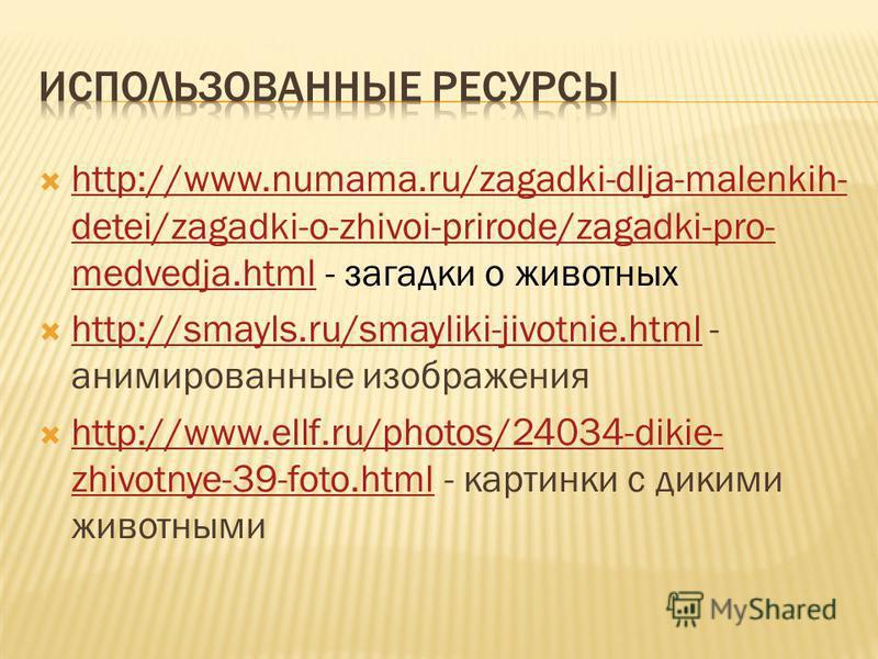 http://www.numama.ru/zagadki-dlja-malenkih- detei/zagadki-o-zhivoi-prirode/zagadki-pro- medvedja.html - загадки о животных http://www.numama.ru/zagadki-dlja-malenkih- detei/zagadki-o-zhivoi-prirode/zagadki-pro- medvedja.html http://smayls.ru/smayliki