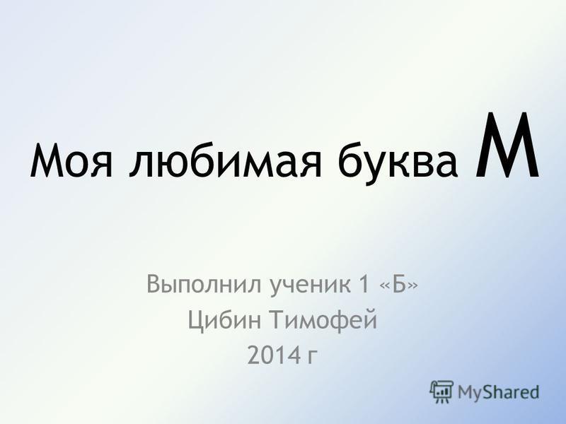 Моя любимая буква М Выполнил ученик 1 «Б» Цибин Тимофей 2014 г