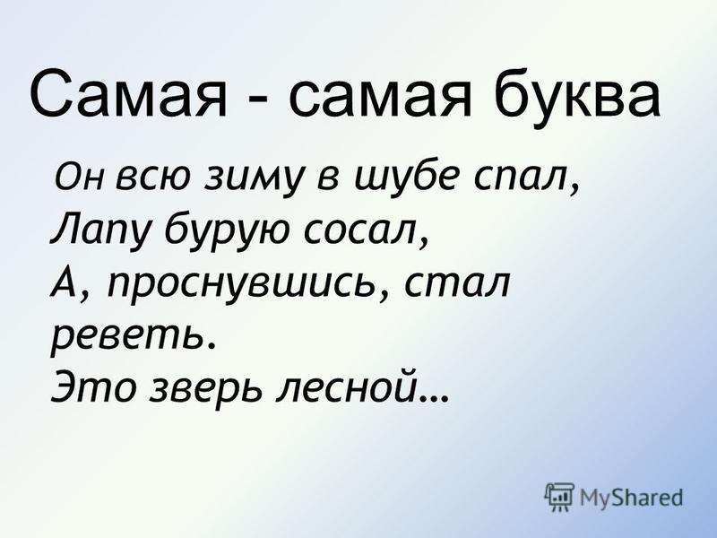 Самая - самая буква Он всю зиму в шубе спал, Лапу бурую сосал, А, проснувшись, стал реветь. Это зверь лесной…