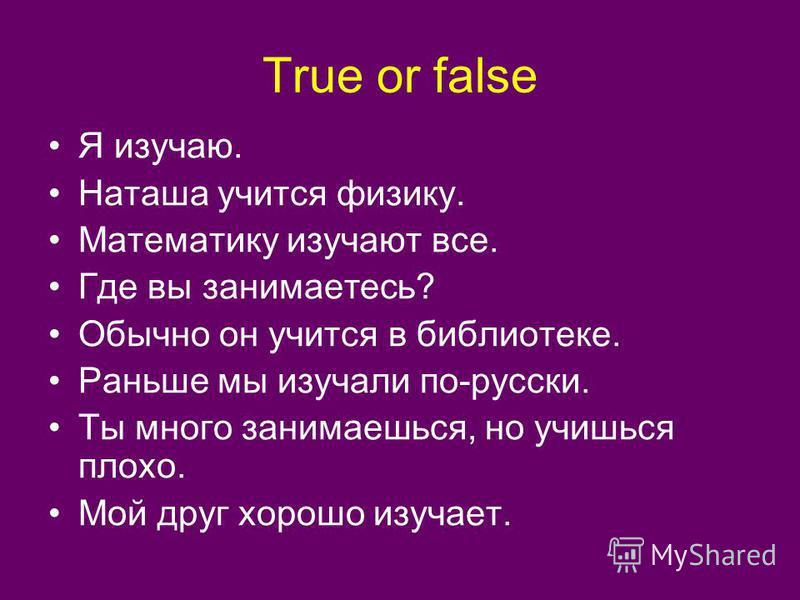 True or false Я изучаю. Наташа учится физику. Математику изучают все. Где вы занимаетесь? Обычно он учится в библиотеке. Раньше мы изучали по-русски. Ты много занимаешься, но учишься плохо. Мой друг хорошо изучает.